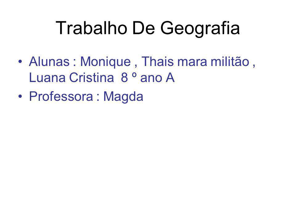 Trabalho De Geografia Alunas : Monique , Thais mara militão , Luana Cristina 8 º ano A.