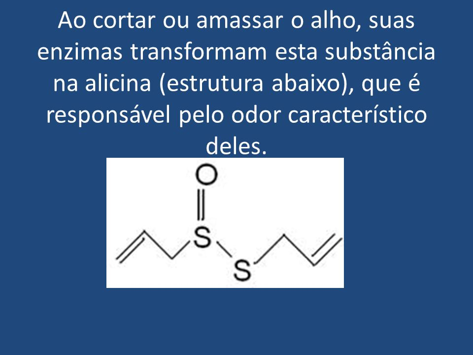 Ao cortar ou amassar o alho, suas enzimas transformam esta substância na alicina (estrutura abaixo), que é responsável pelo odor característico deles.