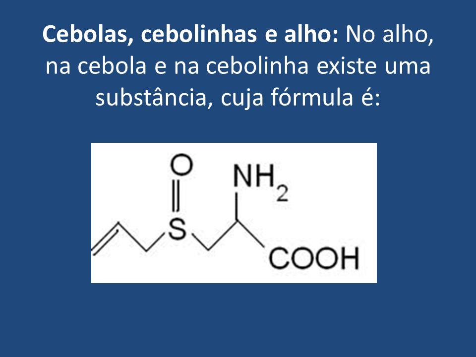 Cebolas, cebolinhas e alho: No alho, na cebola e na cebolinha existe uma substância, cuja fórmula é: