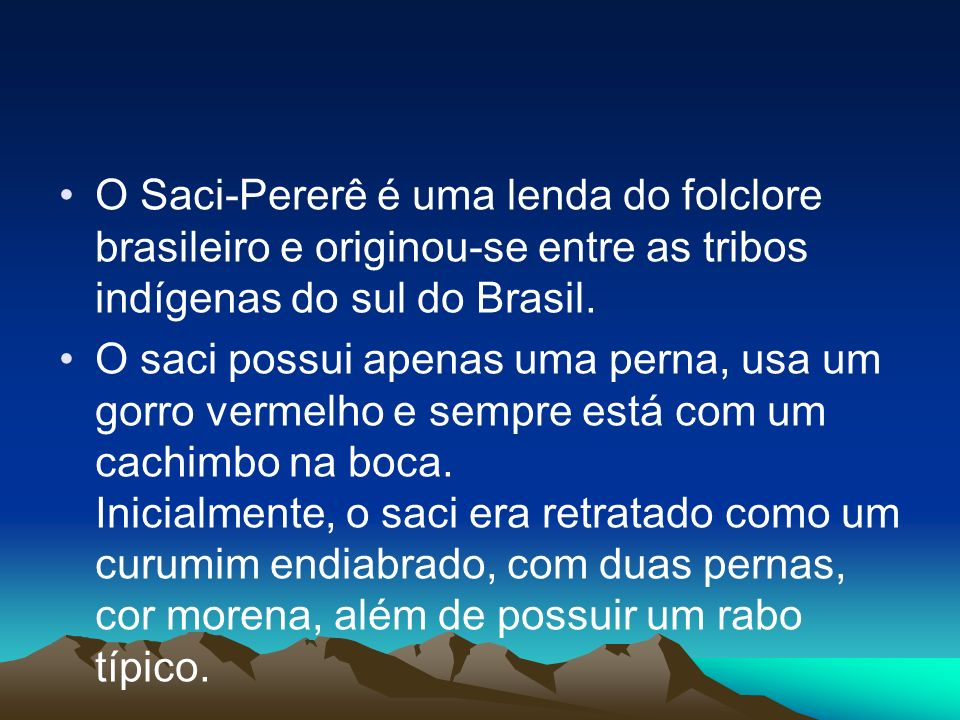 O Saci-Pererê é uma lenda do folclore brasileiro e originou-se entre as tribos indígenas do sul do Brasil.
