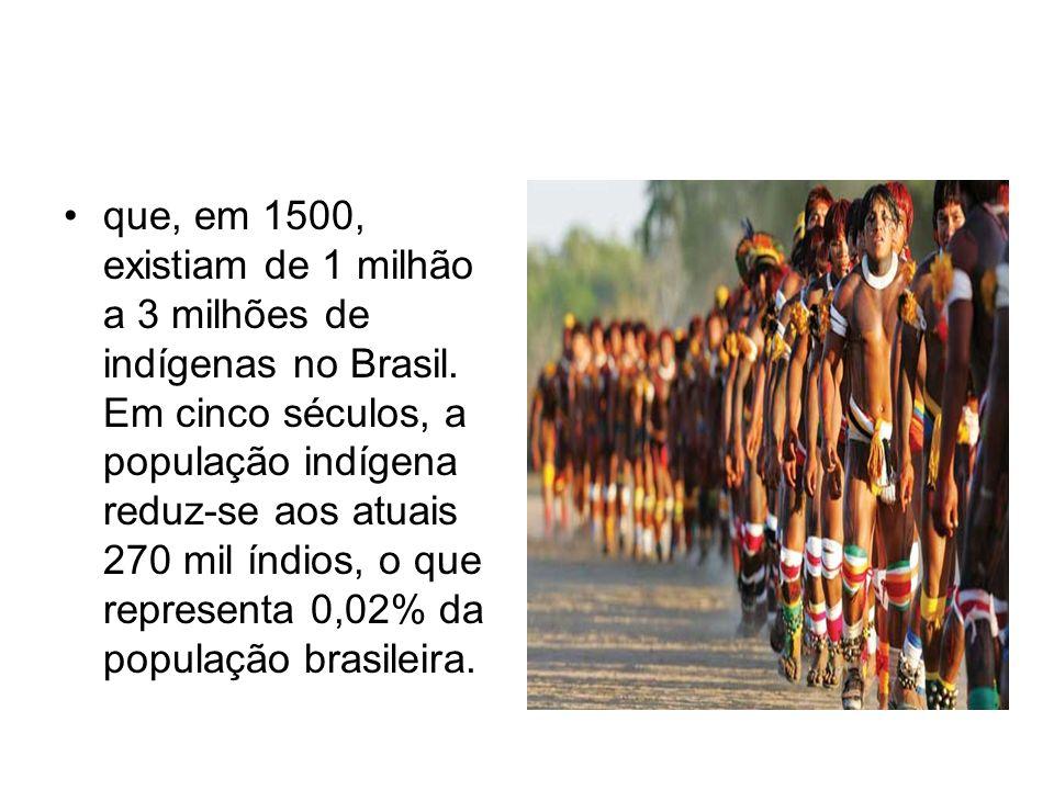 que, em 1500, existiam de 1 milhão a 3 milhões de indígenas no Brasil