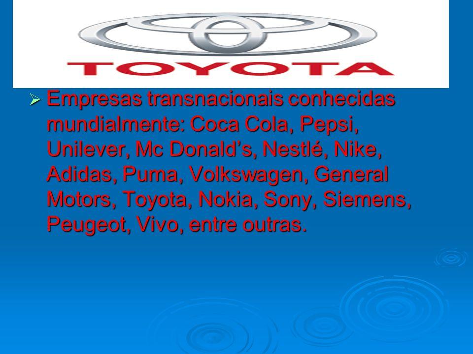 Empresas transnacionais conhecidas mundialmente: Coca Cola, Pepsi, Unilever, Mc Donald's, Nestlé, Nike, Adidas, Puma, Volkswagen, General Motors, Toyota, Nokia, Sony, Siemens, Peugeot, Vivo, entre outras.