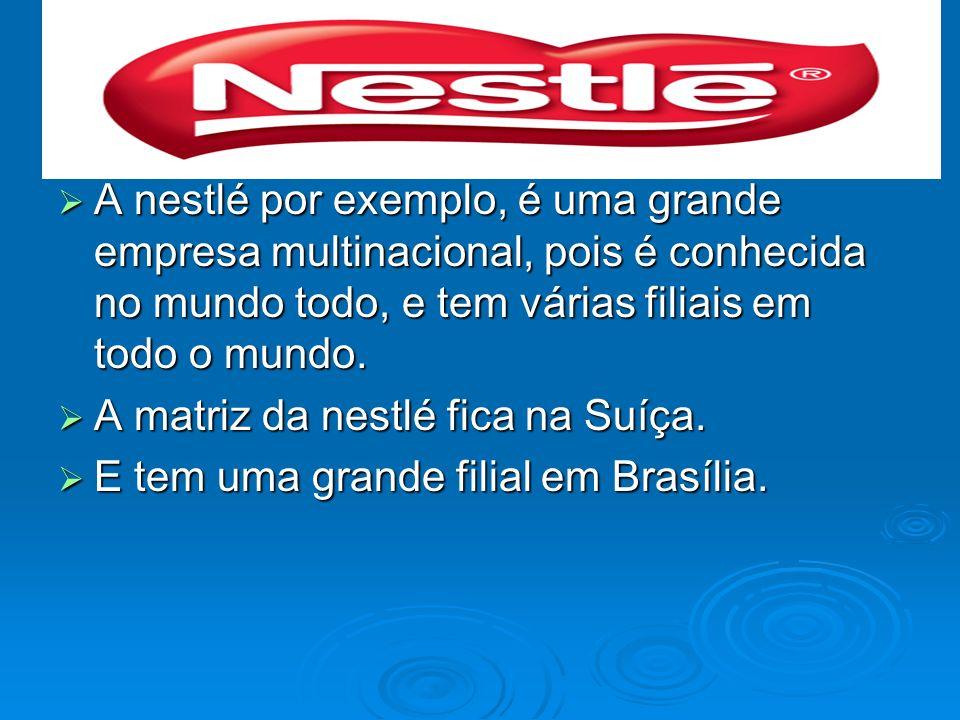 A nestlé por exemplo, é uma grande empresa multinacional, pois é conhecida no mundo todo, e tem várias filiais em todo o mundo.