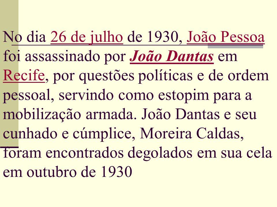 No dia 26 de julho de 1930, João Pessoa foi assassinado por João Dantas em Recife, por questões políticas e de ordem pessoal, servindo como estopim para a mobilização armada.