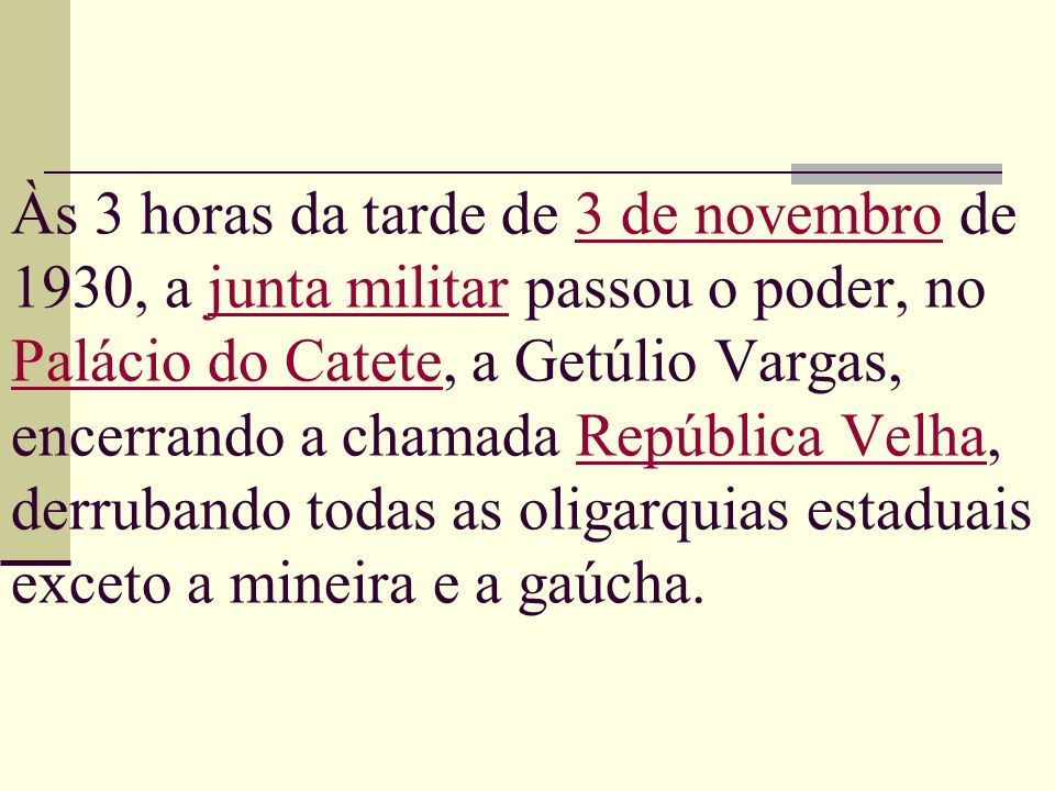 Às 3 horas da tarde de 3 de novembro de 1930, a junta militar passou o poder, no Palácio do Catete, a Getúlio Vargas, encerrando a chamada República Velha, derrubando todas as oligarquias estaduais exceto a mineira e a gaúcha.