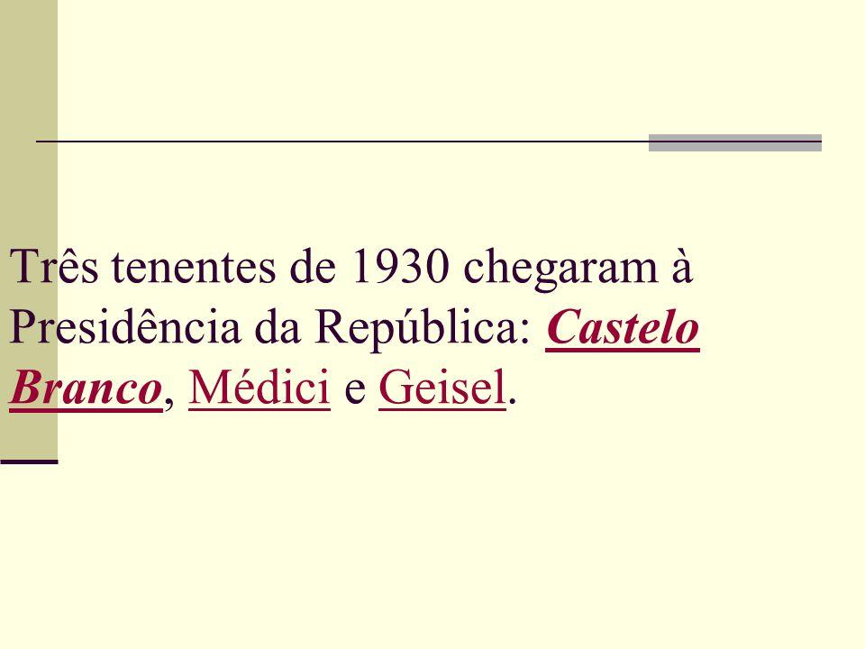 Três tenentes de 1930 chegaram à Presidência da República: Castelo Branco, Médici e Geisel.