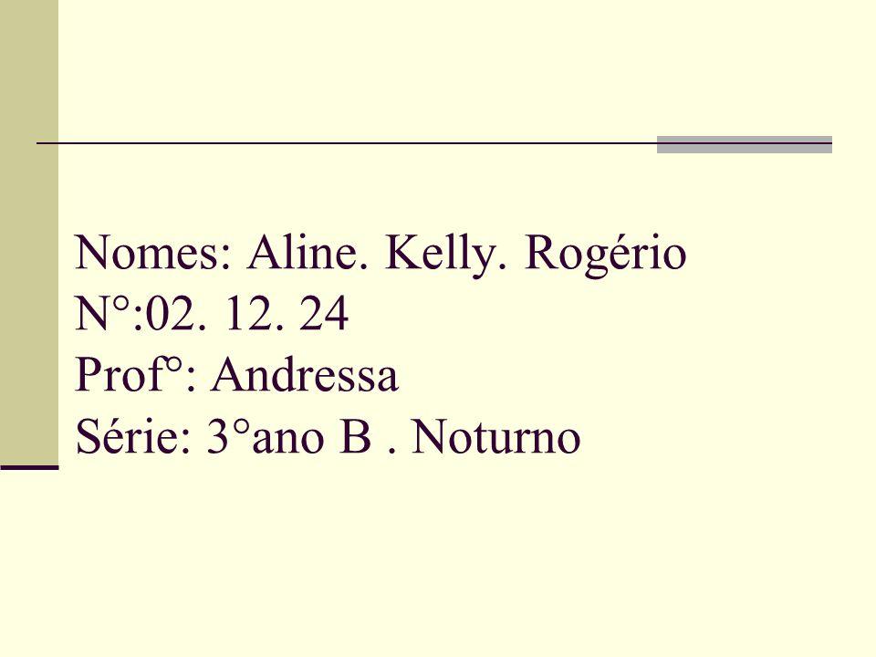 Nomes: Aline. Kelly. Rogério N°:02. 12