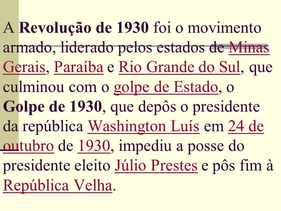 A Revolução de 1930 foi o movimento armado, liderado pelos estados de Minas Gerais, Paraíba e Rio Grande do Sul, que culminou com o golpe de Estado, o Golpe de 1930, que depôs o presidente da república Washington Luís em 24 de outubro de 1930, impediu a posse do presidente eleito Júlio Prestes e pôs fim à República Velha.