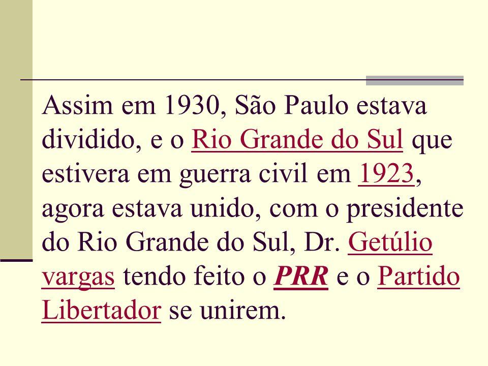 Assim em 1930, São Paulo estava dividido, e o Rio Grande do Sul que estivera em guerra civil em 1923, agora estava unido, com o presidente do Rio Grande do Sul, Dr.