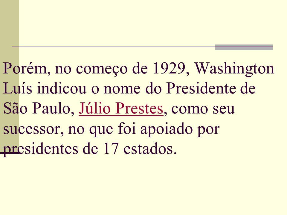 Porém, no começo de 1929, Washington Luís indicou o nome do Presidente de São Paulo, Júlio Prestes, como seu sucessor, no que foi apoiado por presidentes de 17 estados.