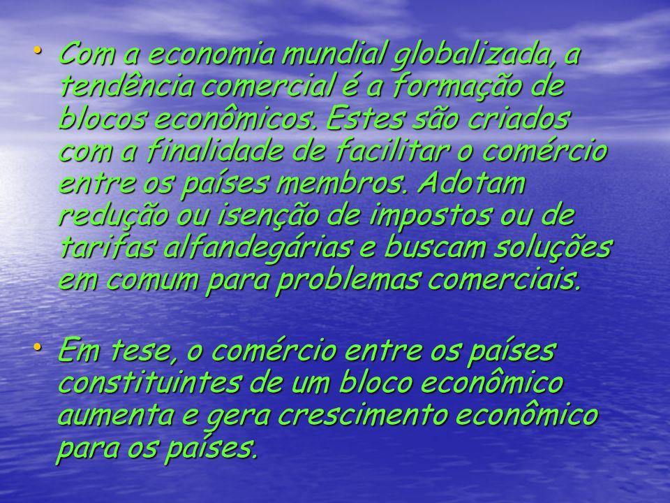 Com a economia mundial globalizada, a tendência comercial é a formação de blocos econômicos. Estes são criados com a finalidade de facilitar o comércio entre os países membros. Adotam redução ou isenção de impostos ou de tarifas alfandegárias e buscam soluções em comum para problemas comerciais.