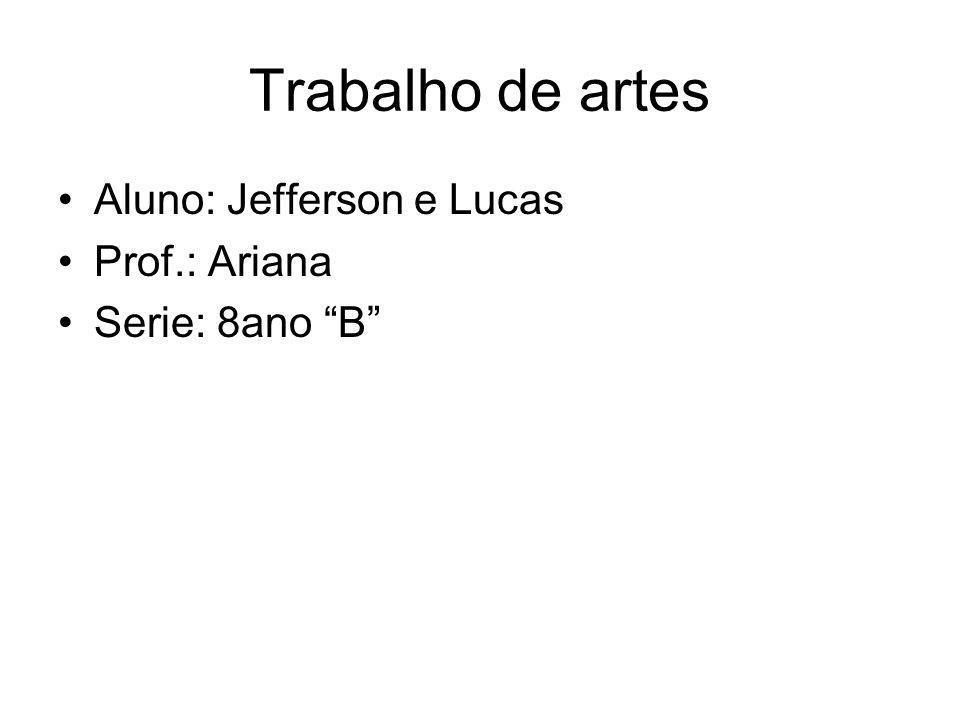 Trabalho de artes Aluno: Jefferson e Lucas Prof.: Ariana