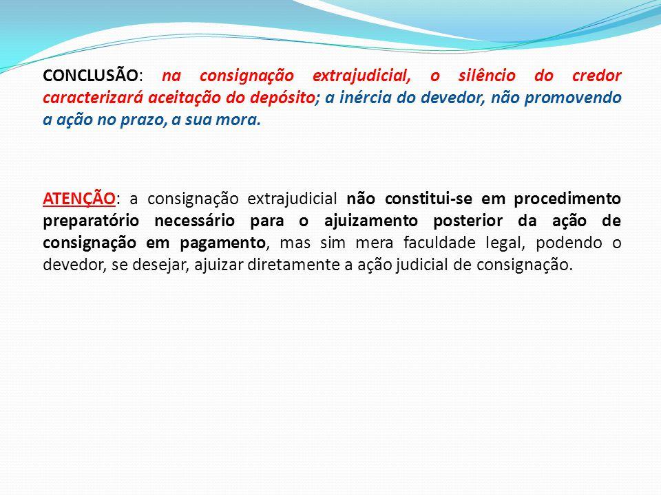 CONCLUSÃO: na consignação extrajudicial, o silêncio do credor caracterizará aceitação do depósito; a inércia do devedor, não promovendo a ação no prazo, a sua mora.