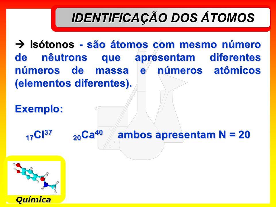 IDENTIFICAÇÃO DOS ÁTOMOS 17Cl37 20Ca40 ambos apresentam N = 20