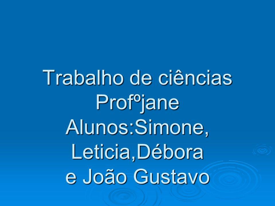 Trabalho de ciências Profºjane Alunos:Simone, Leticia,Débora e João Gustavo