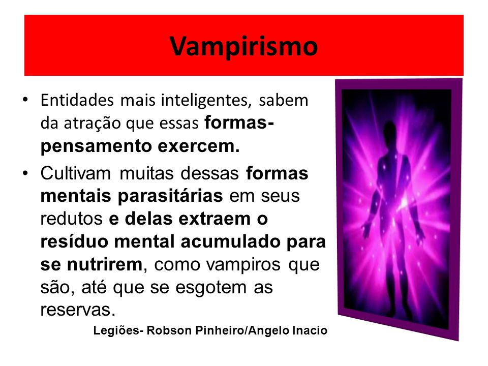 Vampirismo Entidades mais inteligentes, sabem da atração que essas formas-pensamento exercem.