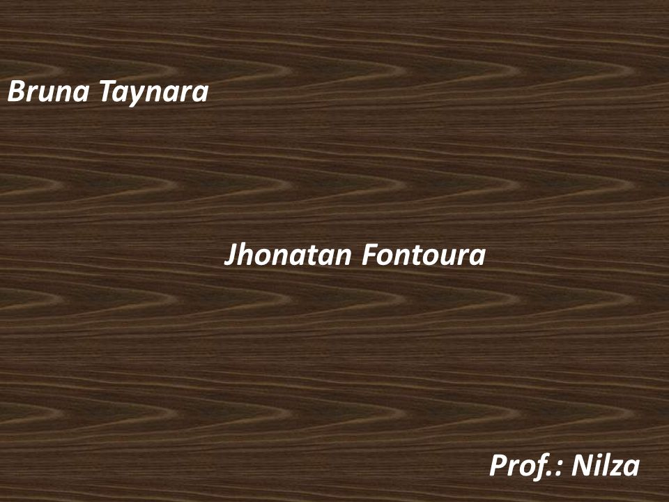 Bruna Taynara Jhonatan Fontoura Prof.: Nilza