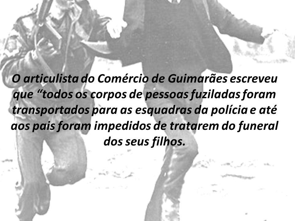 O articulista do Comércio de Guimarães escreveu que todos os corpos de pessoas fuziladas foram transportados para as esquadras da polícia e até aos pais foram impedidos de tratarem do funeral dos seus filhos.