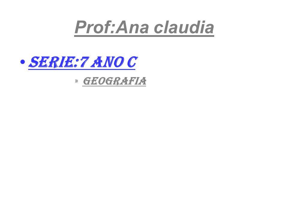 Prof:Ana claudia Serie:7 ano c geografia