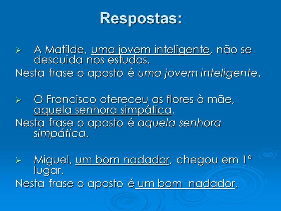 Respostas: A Matilde, uma jovem inteligente, não se descuida nos estudos. Nesta frase o aposto é uma jovem inteligente.