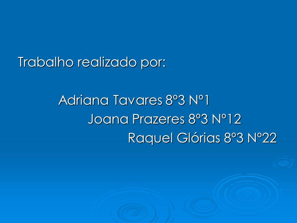 Trabalho realizado por: Adriana Tavares 8º3 Nº1 Joana Prazeres 8º3 Nº12 Raquel Glórias 8º3 Nº22