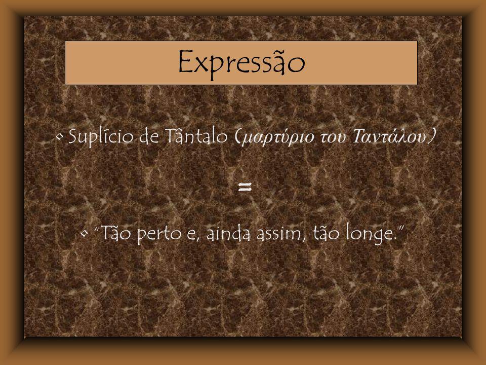 = Expressão Suplício de Tântalo (μαρτύριο του Ταντάλου)