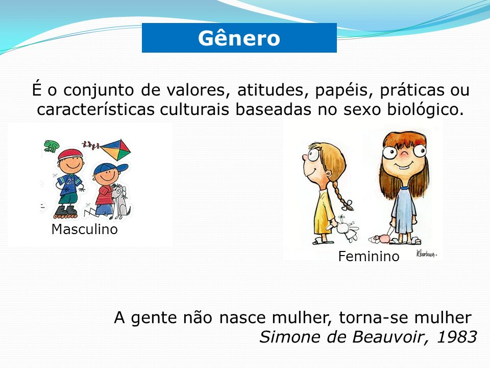 Gênero É o conjunto de valores, atitudes, papéis, práticas ou características culturais baseadas no sexo biológico.