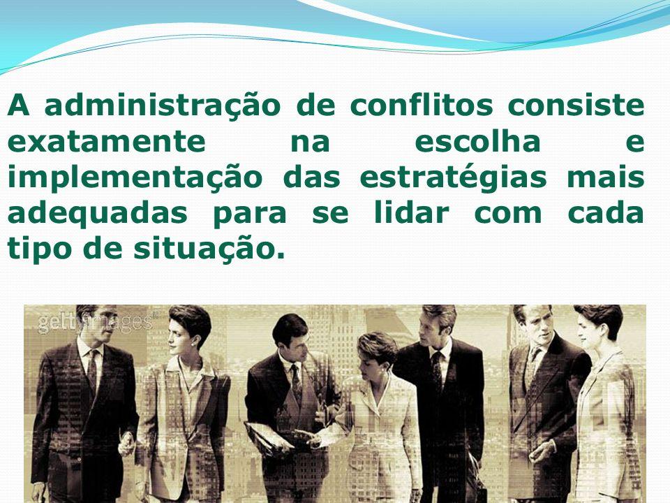 A administração de conflitos consiste exatamente na escolha e implementação das estratégias mais adequadas para se lidar com cada tipo de situação.