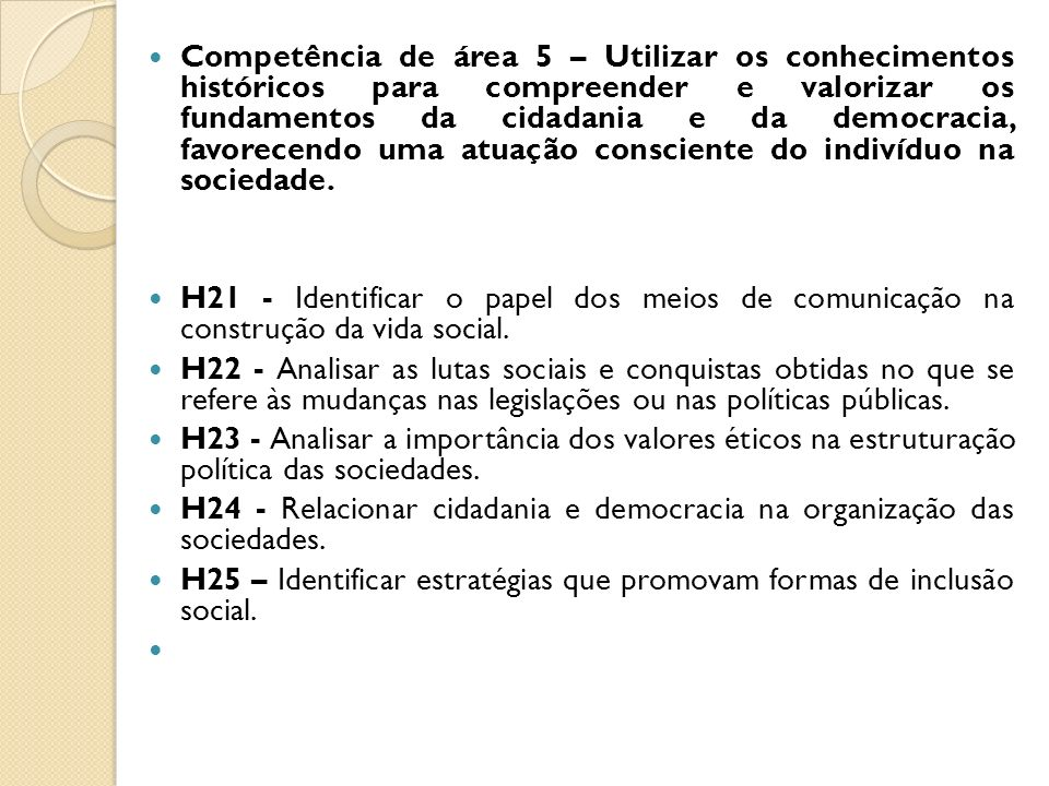 Competência de área 5 – Utilizar os conhecimentos históricos para compreender e valorizar os fundamentos da cidadania e da democracia, favorecendo uma atuação consciente do indivíduo na sociedade.