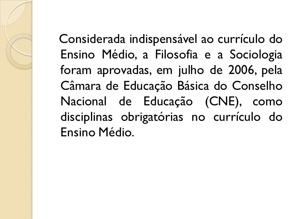 Considerada indispensável ao currículo do Ensino Médio, a Filosofia e a Sociologia foram aprovadas, em julho de 2006, pela Câmara de Educação Básica do Conselho Nacional de Educação (CNE), como disciplinas obrigatórias no currículo do Ensino Médio.