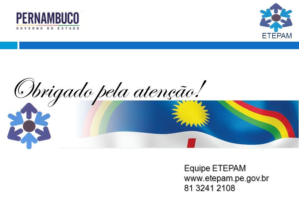 Obrigado pela atenção! Equipe ETEPAM www.etepam.pe.gov.br 81 3241 2108