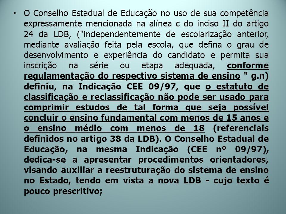 O Conselho Estadual de Educação no uso de sua competência expressamente mencionada na alínea c do inciso II do artigo 24 da LDB, ( independentemente de escolarização anterior, mediante avaliação feita pela escola, que defina o grau de desenvolvimento e experiência do candidato e permita sua inscrição na série ou etapa adequada, conforme regulamentação do respectivo sistema de ensino g.n) definiu, na Indicação CEE 09/97, que o estatuto de classificação e reclassificação não pode ser usado para comprimir estudos de tal forma que seja possível concluir o ensino fundamental com menos de 15 anos e o ensino médio com menos de 18 (referenciais definidos no artigo 38 da LDB).