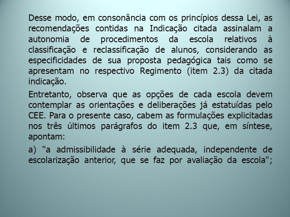 Desse modo, em consonância com os princípios dessa Lei, as recomendações contidas na Indicação citada assinalam a autonomia de procedimentos da escola relativos à classificação e reclassificação de alunos, considerando as especificidades de sua proposta pedagógica tais como se apresentam no respectivo Regimento (item 2.3) da citada indicação.