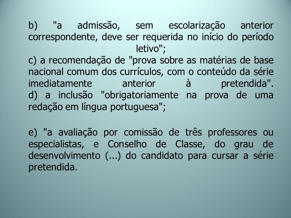 b) a admissão, sem escolarização anterior correspondente, deve ser requerida no início do período letivo ; c) a recomendação de prova sobre as matérias de base nacional comum dos currículos, com o conteúdo da série imediatamente anterior à pretendida .