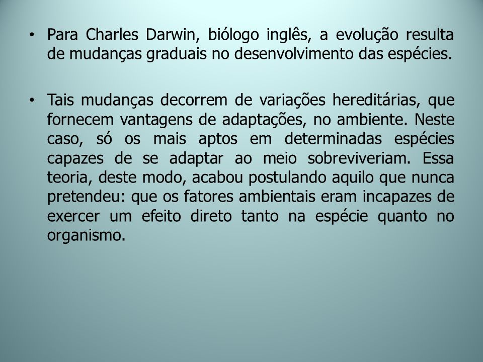 Para Charles Darwin, biólogo inglês, a evolução resulta de mudanças graduais no desenvolvimento das espécies.