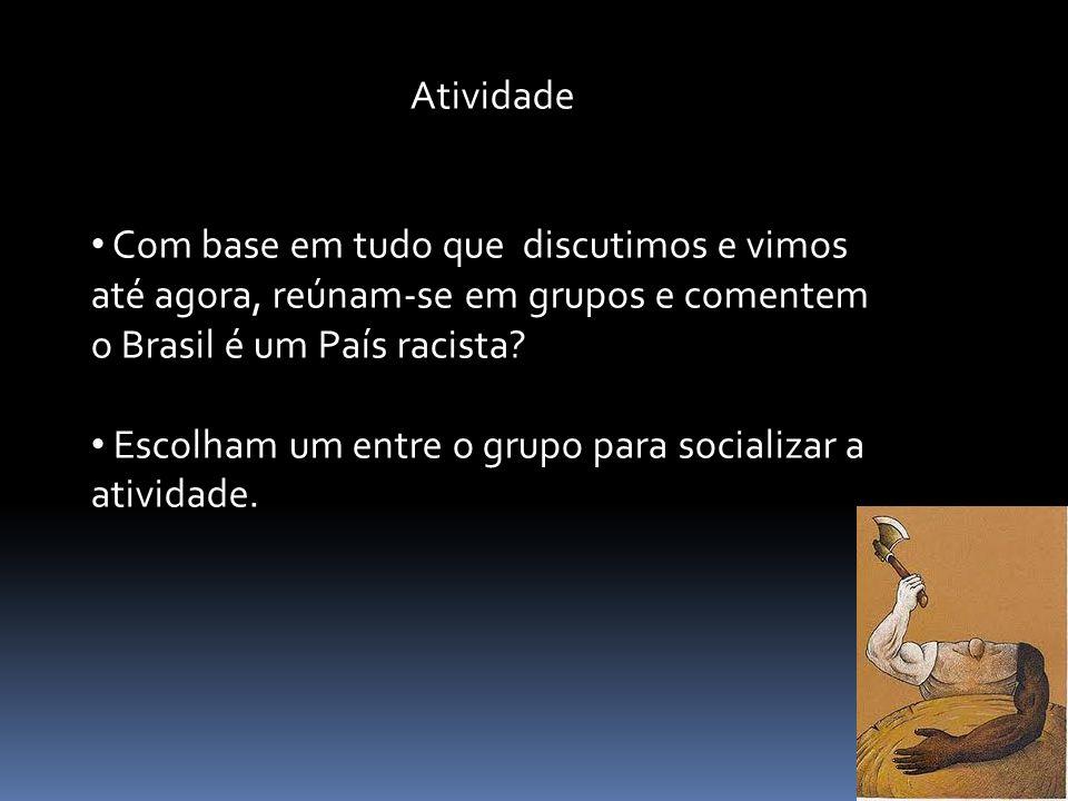 Atividade Com base em tudo que discutimos e vimos até agora, reúnam-se em grupos e comentem o Brasil é um País racista