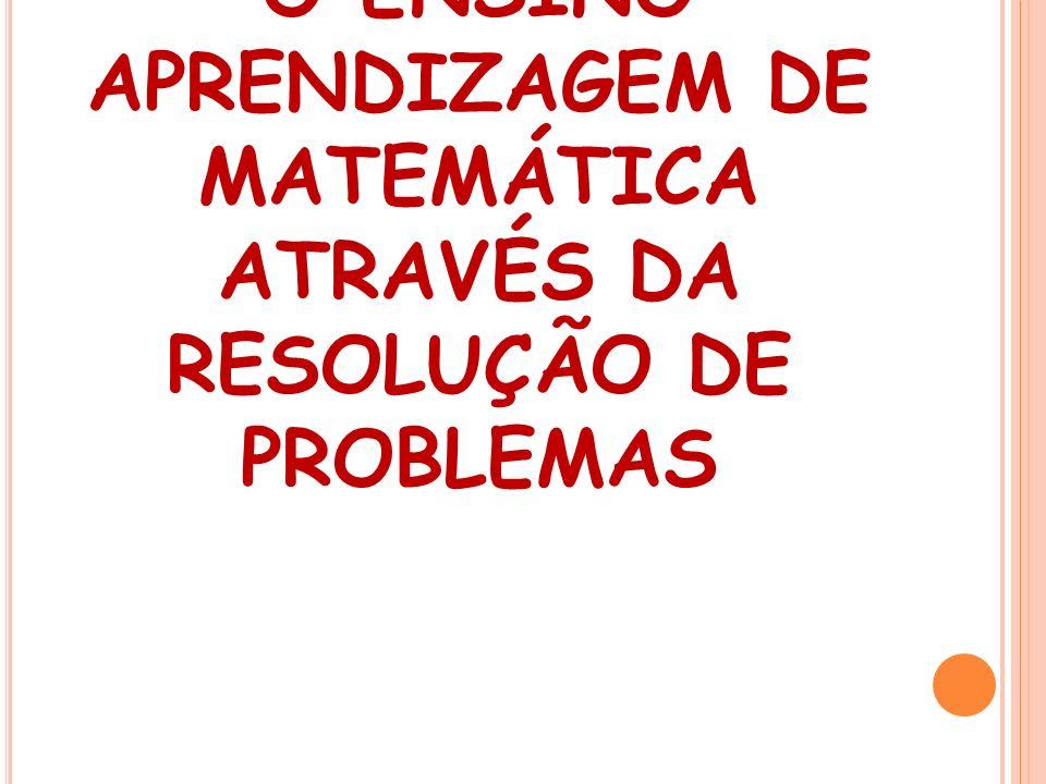 O ENSINO APRENDIZAGEM DE MATEMÁTICA ATRAVÉS DA RESOLUÇÃO DE PROBLEMAS