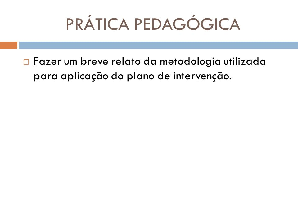 PRÁTICA PEDAGÓGICA Fazer um breve relato da metodologia utilizada para aplicação do plano de intervenção.