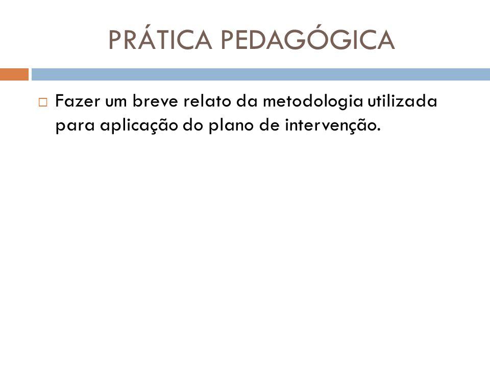 PRÁTICA PEDAGÓGICAFazer um breve relato da metodologia utilizada para aplicação do plano de intervenção.