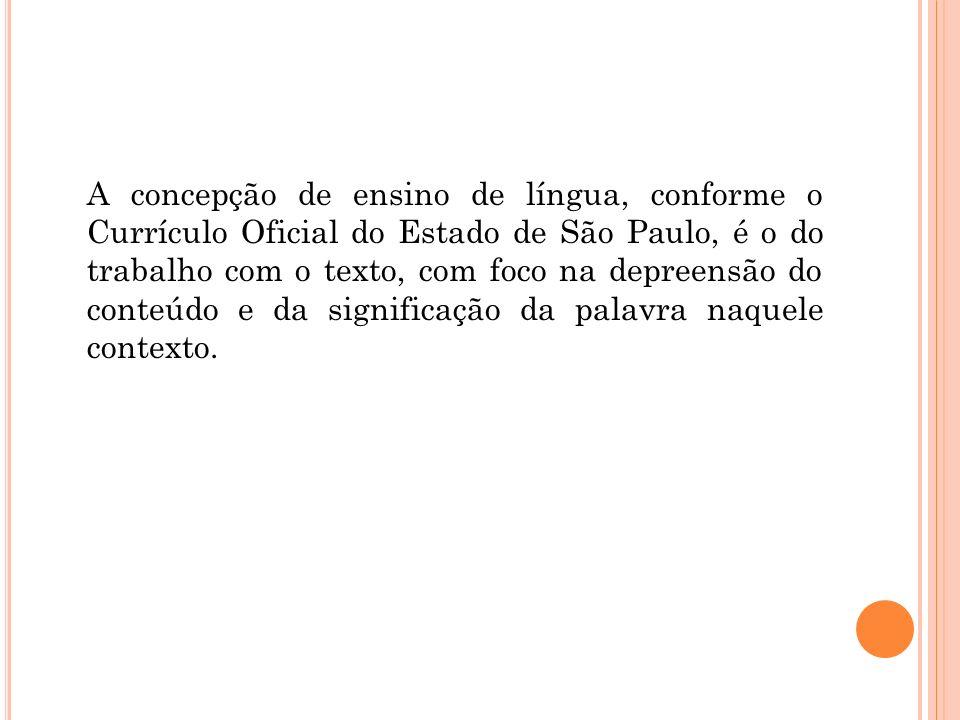 A concepção de ensino de língua, conforme o Currículo Oficial do Estado de São Paulo, é o do trabalho com o texto, com foco na depreensão do conteúdo e da significação da palavra naquele contexto.