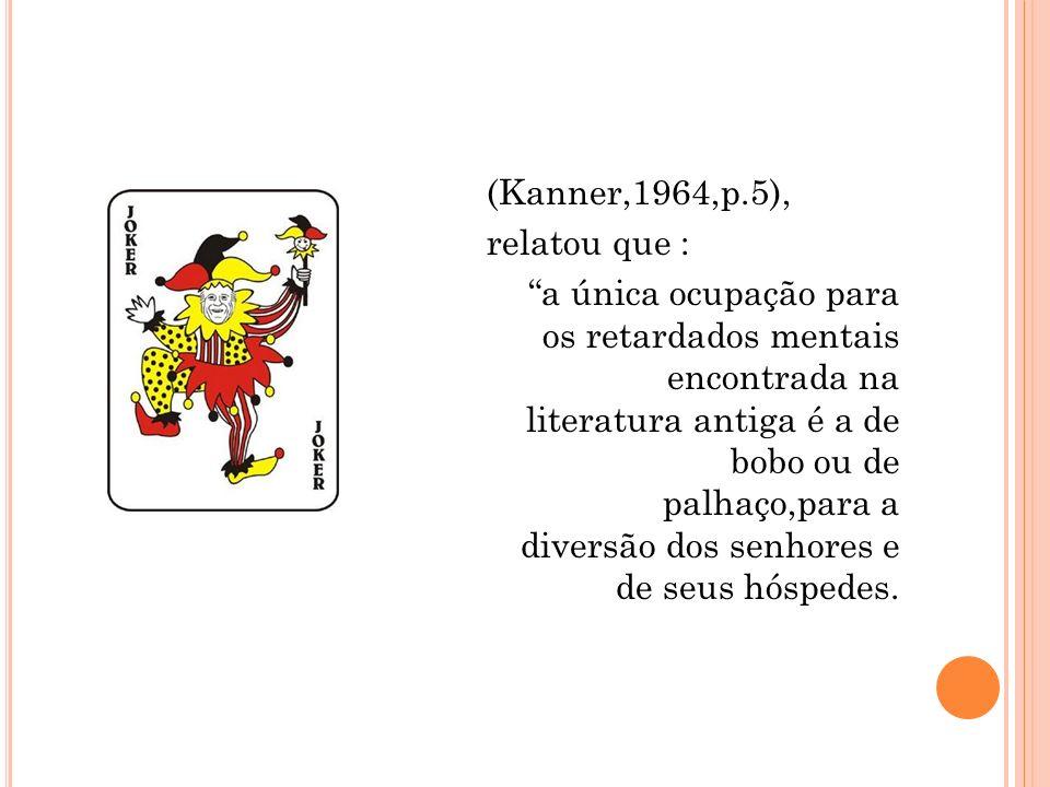 (Kanner,1964,p.5), relatou que : a única ocupação para os retardados mentais encontrada na literatura antiga é a de bobo ou de palhaço,para a diversão dos senhores e de seus hóspedes.