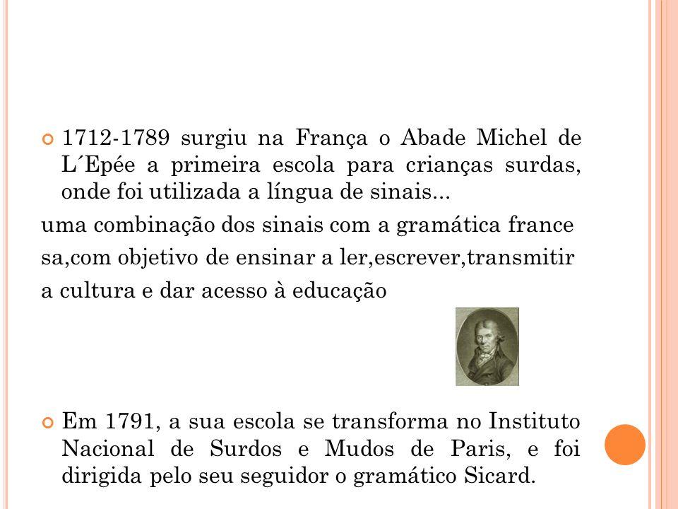 1712-1789 surgiu na França o Abade Michel de L´Epée a primeira escola para crianças surdas, onde foi utilizada a língua de sinais...