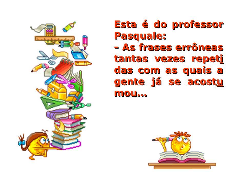 Esta é do professor Pasquale: - As frases errôneas tantas vezes repeti das com as quais a gente já se acostu mou...