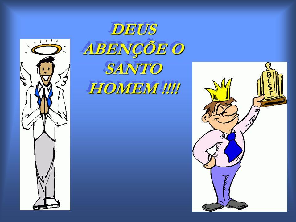 DEUS ABENÇÕE O SANTO HOMEM !!!!