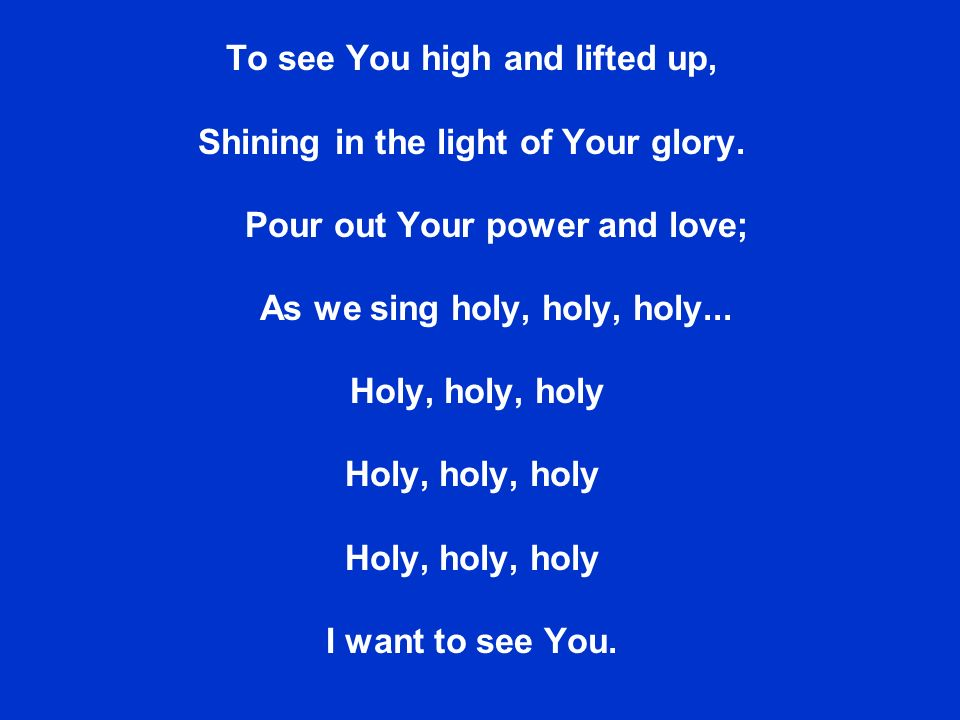 To see You high and lifted up, Shining in the light of Your glory.