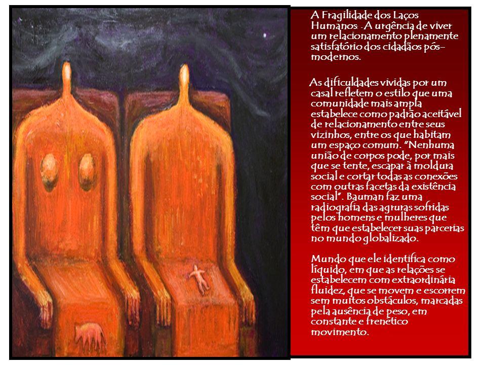 A Fragilidade dos Laços Humanos: - A urgência de viver um relacionamento plenamente satisfatório dos cidadãos pós-modernos.