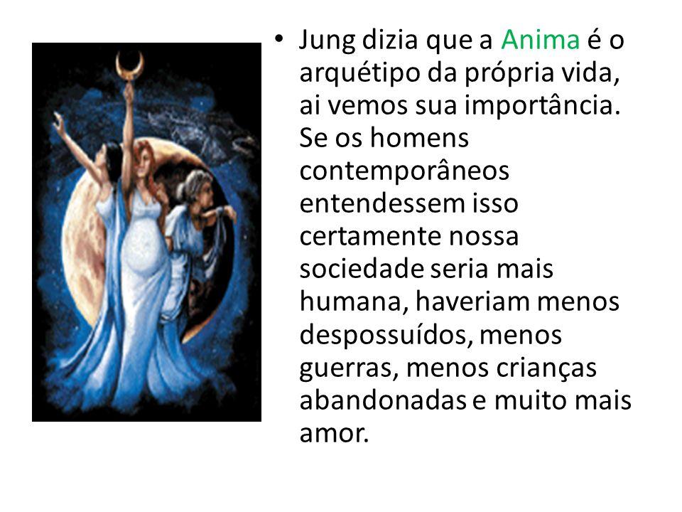 Jung dizia que a Anima é o arquétipo da própria vida, ai vemos sua importância.
