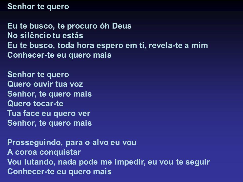 Senhor te quero Eu te busco, te procuro óh Deus. No silêncio tu estás. Eu te busco, toda hora espero em ti, revela-te a mim.