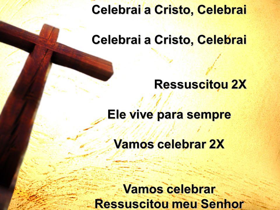 Celebrai a Cristo, Celebrai Ressuscitou meu Senhor