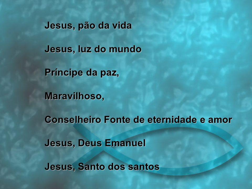 Jesus, pão da vida Jesus, luz do mundo. Príncipe da paz, Maravilhoso, Conselheiro Fonte de eternidade e amor.